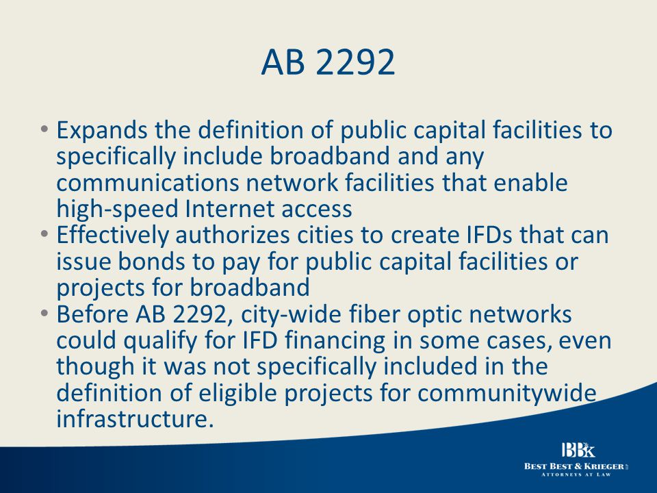 AB 2292 Expands the definition of public capital facilities to specifically include broadband and any communications network facilities that enable high-speed Internet access Effectively authorizes cities to create IFDs that can issue bonds to pay for public capital facilities or projects for broadband Before AB 2292, city-wide fiber optic networks could qualify for IFD financing in some cases, even though it was not specifically included in the definition of eligible projects for communitywide infrastructure.