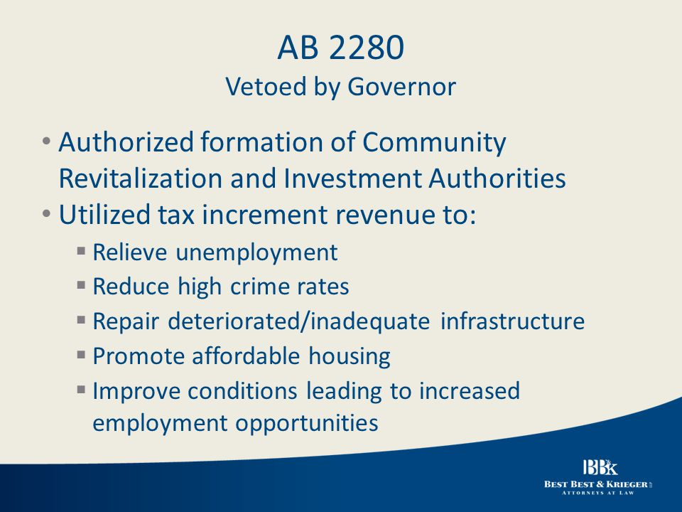 AB 2280 Vetoed by Governor Authorized formation of Community Revitalization and Investment Authorities Utilized tax increment revenue to:  Relieve unemployment  Reduce high crime rates  Repair deteriorated/inadequate infrastructure  Promote affordable housing  Improve conditions leading to increased employment opportunities