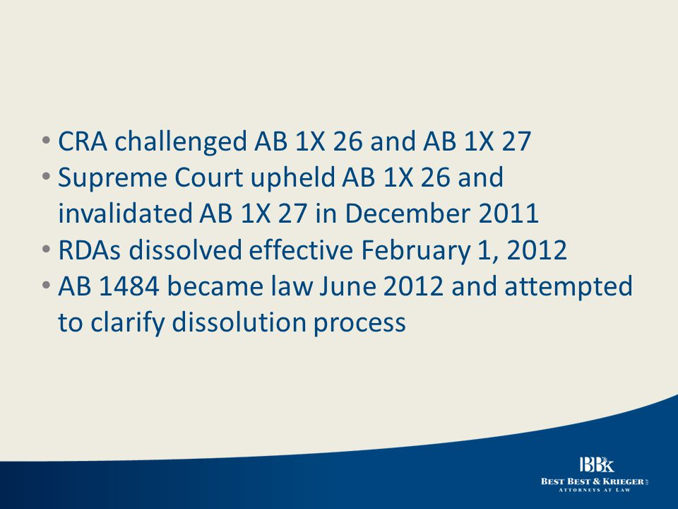 CRA challenged AB 1X 26 and AB 1X 27 Supreme Court upheld AB 1X 26 and invalidated AB 1X 27 in December 2011 RDAs dissolved effective February 1, 2012 AB 1484 became law June 2012 and attempted to clarify dissolution process