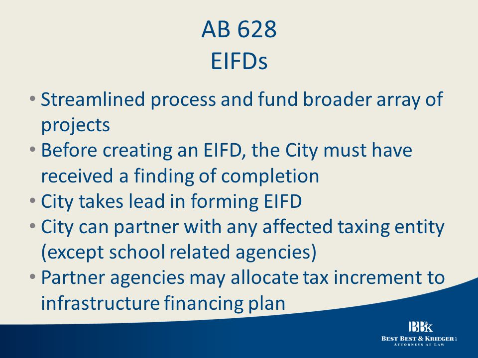 AB 628 EIFDs Streamlined process and fund broader array of projects Before creating an EIFD, the City must have received a finding of completion City takes lead in forming EIFD City can partner with any affected taxing entity (except school related agencies) Partner agencies may allocate tax increment to infrastructure financing plan