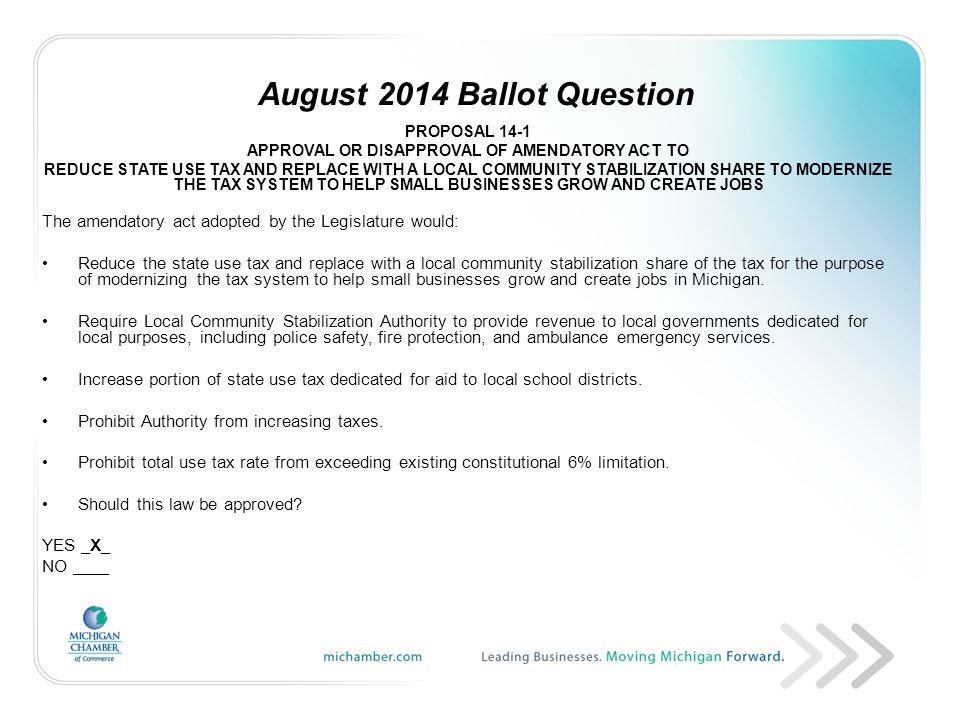 August 2014 Ballot Question PROPOSAL 14-1 APPROVAL OR DISAPPROVAL OF AMENDATORY ACT TO REDUCE STATE USE TAX AND REPLACE WITH A LOCAL COMMUNITY STABILIZATION SHARE TO MODERNIZE THE TAX SYSTEM TO HELP SMALL BUSINESSES GROW AND CREATE JOBS The amendatory act adopted by the Legislature would: Reduce the state use tax and replace with a local community stabilization share of the tax for the purpose of modernizing the tax system to help small businesses grow and create jobs in Michigan.