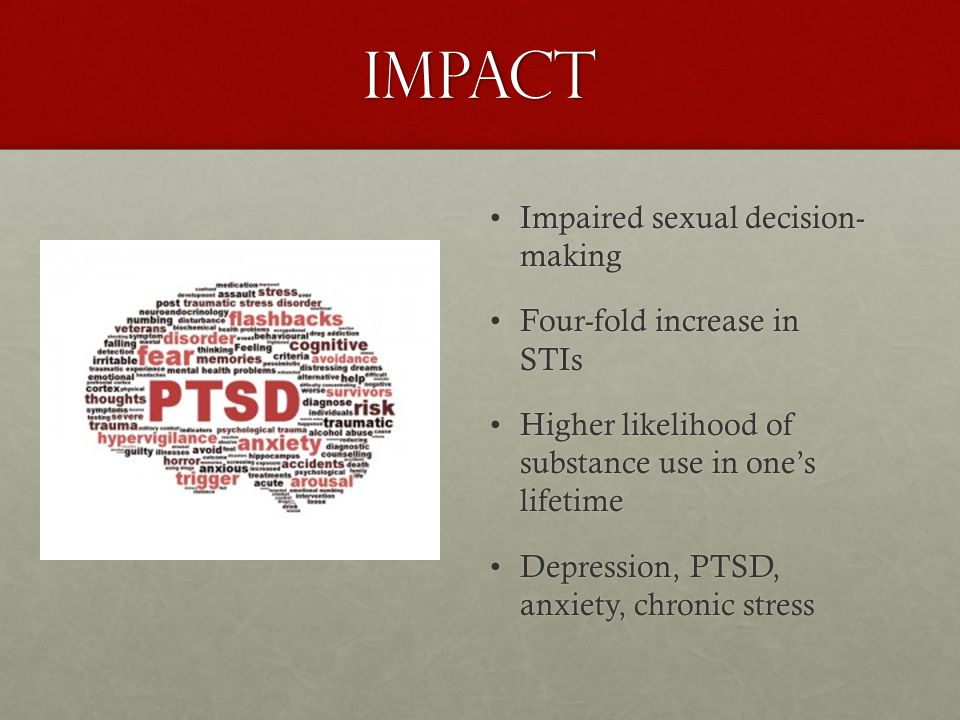 Impact: Compromised immunofunction Increased prevalence of stress, depression, and chronic anxietyIncreased prevalence of stress, depression, and chronic anxiety Reduced CD4 counts and other HIV biomarkers due to PTSD and depressionReduced CD4 counts and other HIV biomarkers due to PTSD and depression Associations between altered red blood cell and decreased T-cell functionAssociations between altered red blood cell and decreased T-cell function Associations between violence and hypothalamic-pituitary- adrenal axis functioning (greater occurrence of altered levels of cortisol and dehydroepiandrosterone)Associations between violence and hypothalamic-pituitary- adrenal axis functioning (greater occurrence of altered levels of cortisol and dehydroepiandrosterone) Altered neuropsychological functioning that can negatively impact immune responses to HSV infectionAltered neuropsychological functioning that can negatively impact immune responses to HSV infection Relationship between stress and other psychosocial factors with faster disease progression among people living with HIVRelationship between stress and other psychosocial factors with faster disease progression among people living with HIV Source: Campbell et al., The intersection of intimate partner violence against women and HIV/AIDS: a review, December 2008, International Journal of Injury Control and Safe Promotion