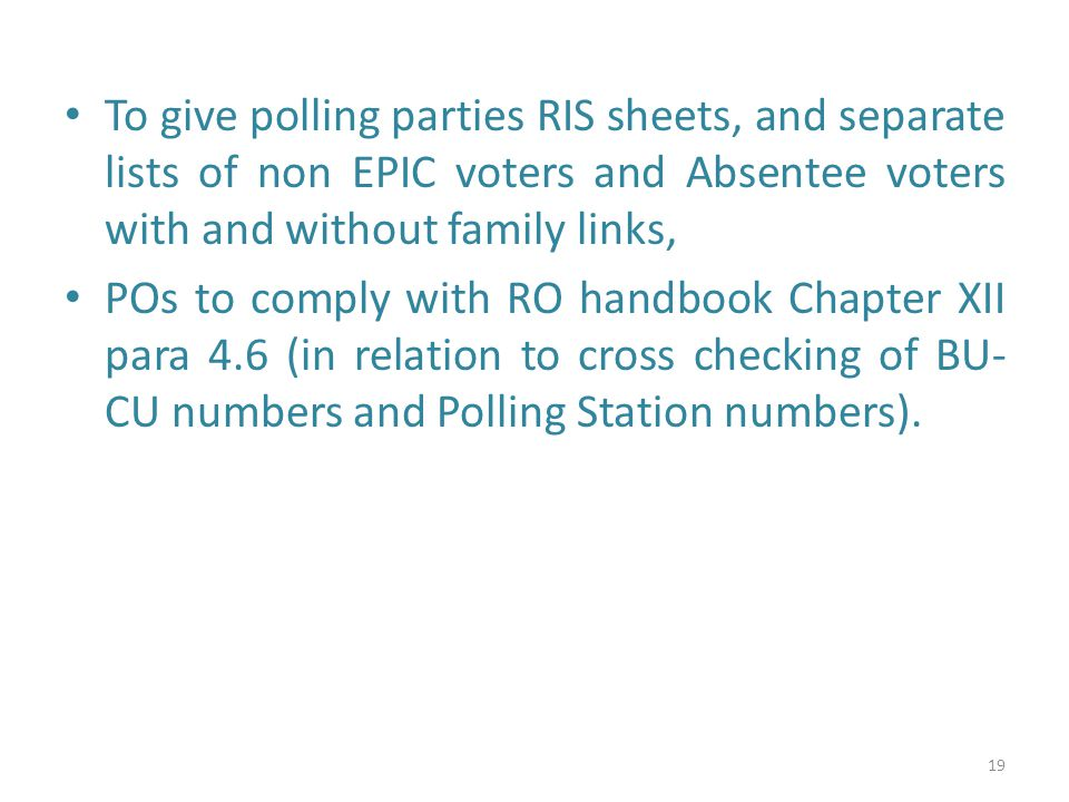 To give polling parties RIS sheets, and separate lists of non EPIC voters and Absentee voters with and without family links, POs to comply with RO handbook Chapter XII para 4.6 (in relation to cross checking of BU- CU numbers and Polling Station numbers).