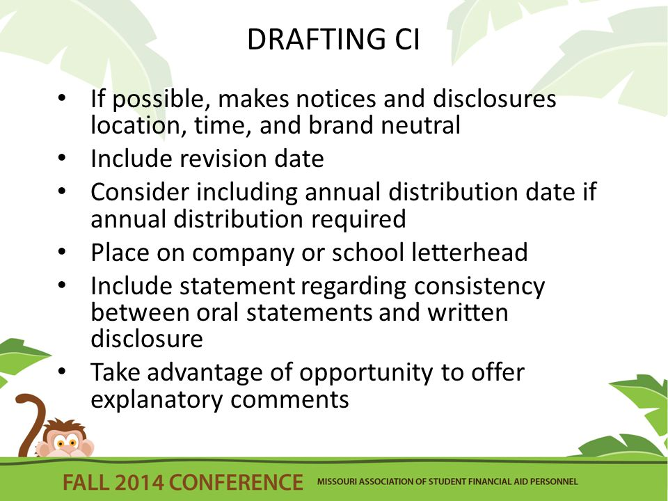 DRAFTING CI If possible, makes notices and disclosures location, time, and brand neutral Include revision date Consider including annual distribution date if annual distribution required Place on company or school letterhead Include statement regarding consistency between oral statements and written disclosure Take advantage of opportunity to offer explanatory comments
