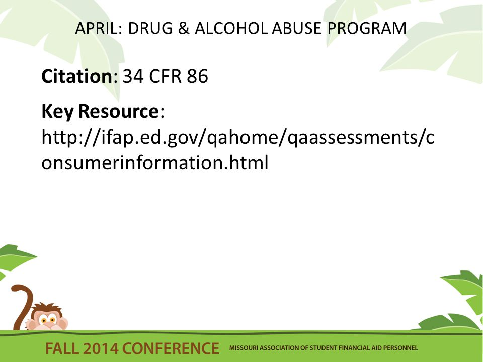 APRIL: DRUG & ALCOHOL ABUSE PROGRAM Citation: 34 CFR 86 Key Resource: http://ifap.ed.gov/qahome/qaassessments/c onsumerinformation.html