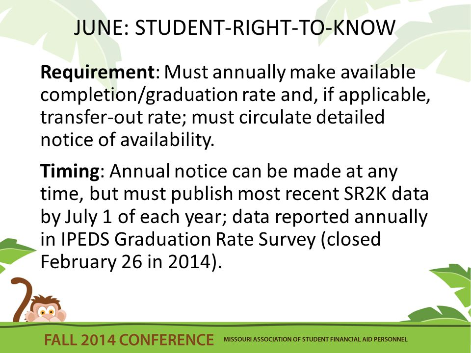 JUNE: STUDENT-RIGHT-TO-KNOW Requirement: Must annually make available completion/graduation rate and, if applicable, transfer-out rate; must circulate detailed notice of availability.