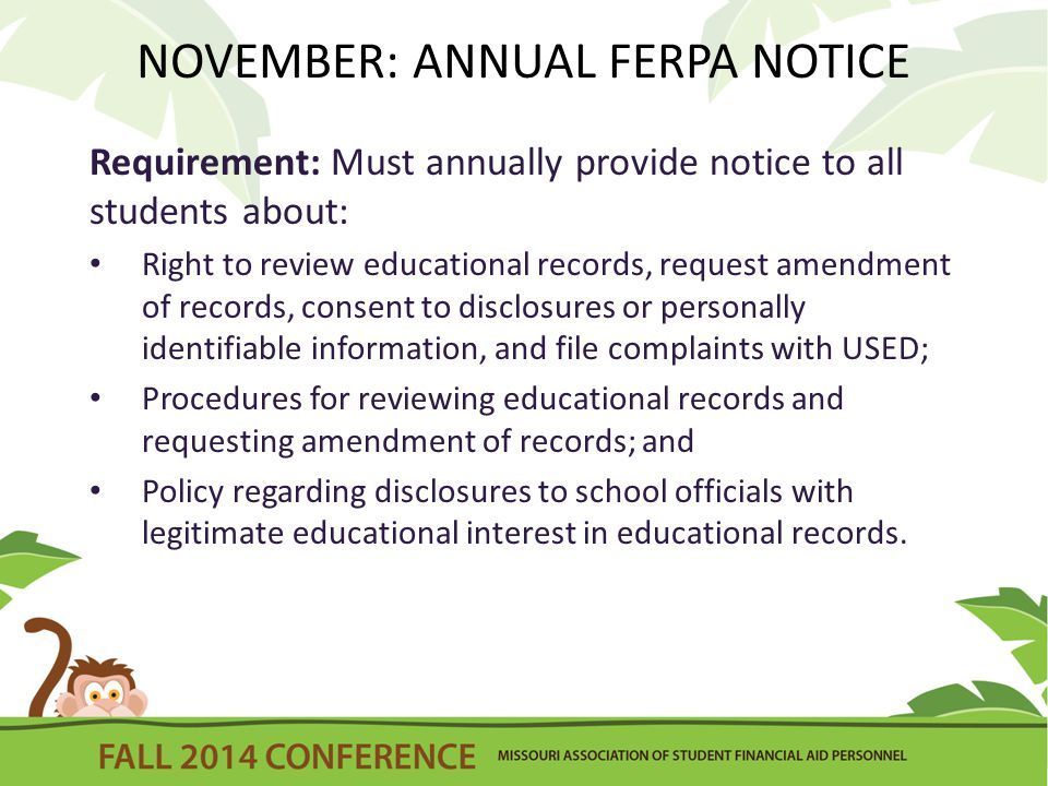 NOVEMBER: ANNUAL FERPA NOTICE Requirement: Must annually provide notice to all students about: Right to review educational records, request amendment of records, consent to disclosures or personally identifiable information, and file complaints with USED; Procedures for reviewing educational records and requesting amendment of records; and Policy regarding disclosures to school officials with legitimate educational interest in educational records.
