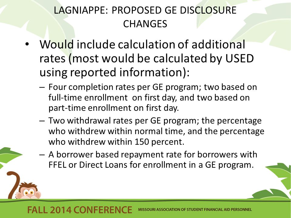 LAGNIAPPE: PROPOSED GE DISCLOSURE CHANGES Would include calculation of additional rates (most would be calculated by USED using reported information): – Four completion rates per GE program; two based on full-time enrollment on first day, and two based on part-time enrollment on first day.