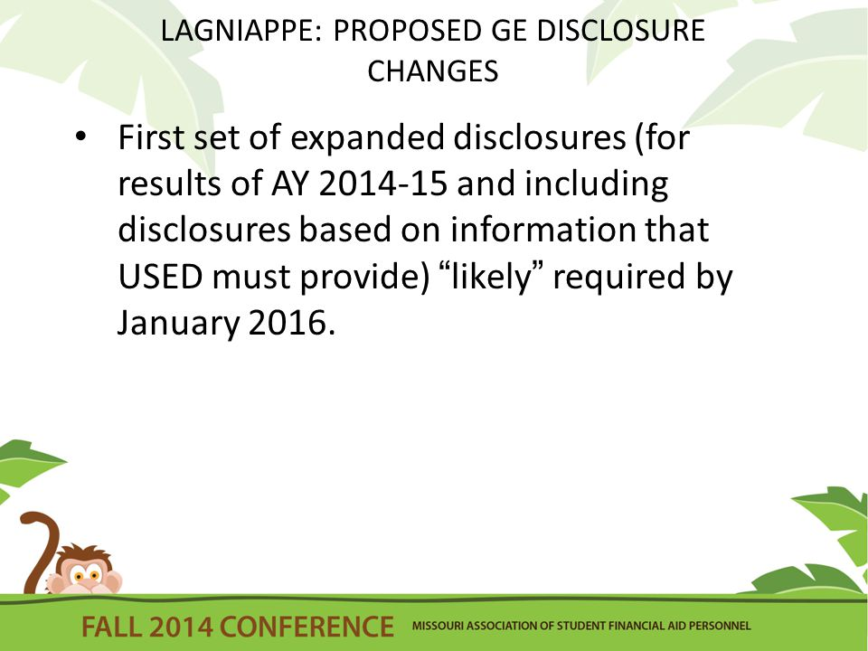 LAGNIAPPE: PROPOSED GE DISCLOSURE CHANGES First set of expanded disclosures (for results of AY 2014-15 and including disclosures based on information that USED must provide) likely required by January 2016.