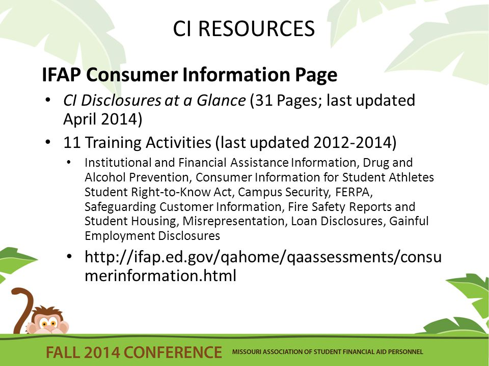 CI RESOURCES IFAP Consumer Information Page CI Disclosures at a Glance (31 Pages; last updated April 2014) 11 Training Activities (last updated 2012-2014) Institutional and Financial Assistance Information, Drug and Alcohol Prevention, Consumer Information for Student Athletes Student Right-to-Know Act, Campus Security, FERPA, Safeguarding Customer Information, Fire Safety Reports and Student Housing, Misrepresentation, Loan Disclosures, Gainful Employment Disclosures http://ifap.ed.gov/qahome/qaassessments/consu merinformation.html
