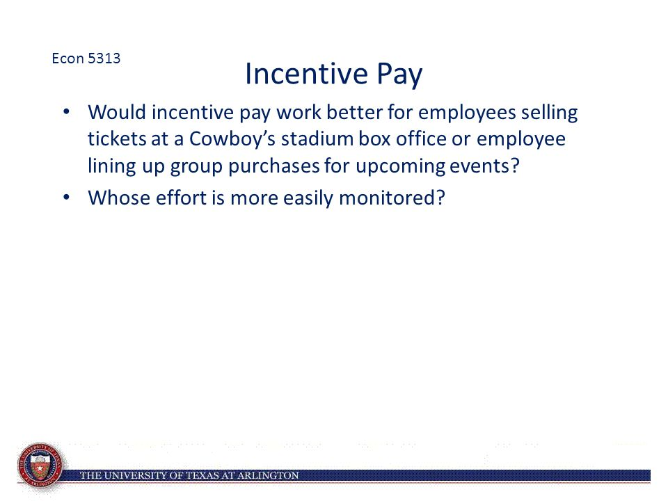Incentive Pay Would incentive pay work better for employees selling tickets at a Cowboy's stadium box office or employee lining up group purchases for