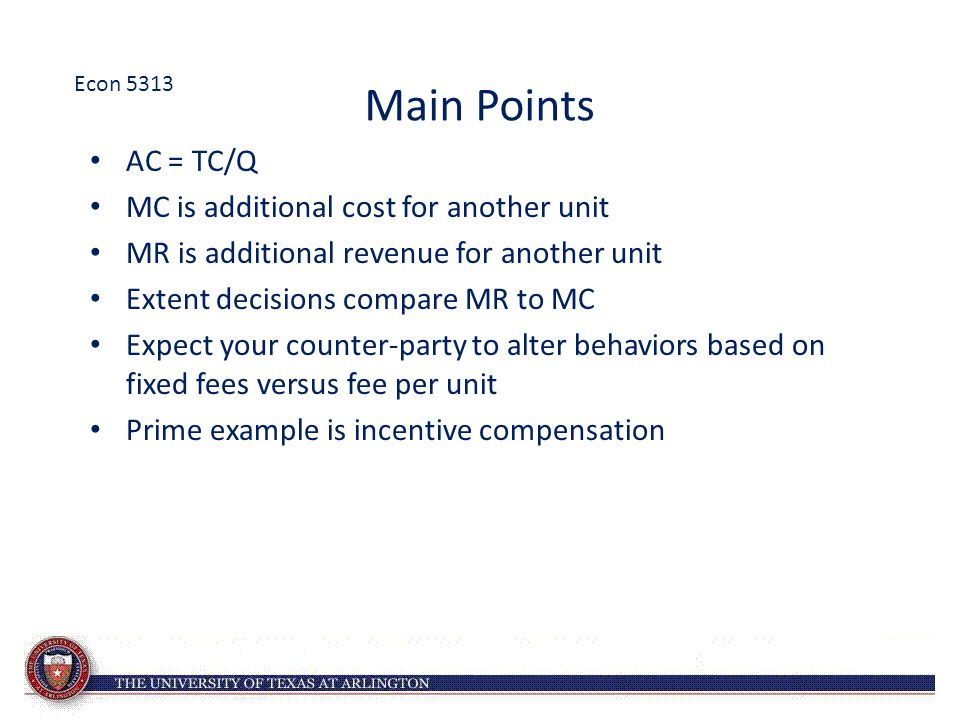 Main Points AC = TC/Q MC is additional cost for another unit MR is additional revenue for another unit Extent decisions compare MR to MC Expect your c