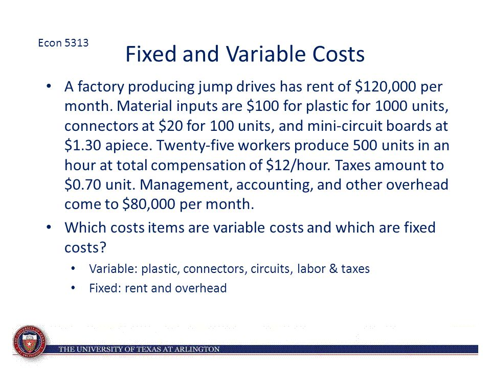 Fixed and Variable Costs A factory producing jump drives has rent of $120,000 per month. Material inputs are $100 for plastic for 1000 units, connecto