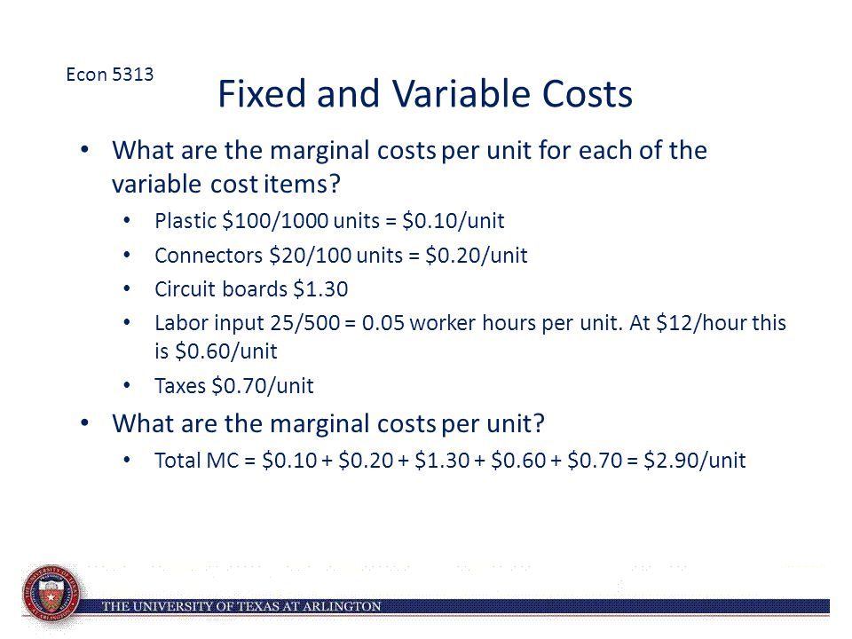 Fixed and Variable Costs What are the marginal costs per unit for each of the variable cost items? Plastic $100/1000 units = $0.10/unit Connectors $20