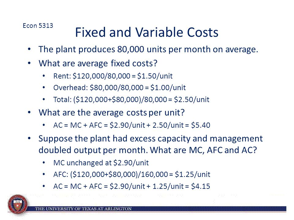 Fixed and Variable Costs The plant produces 80,000 units per month on average. What are average fixed costs? Rent: $120,000/80,000 = $1.50/unit Overhe