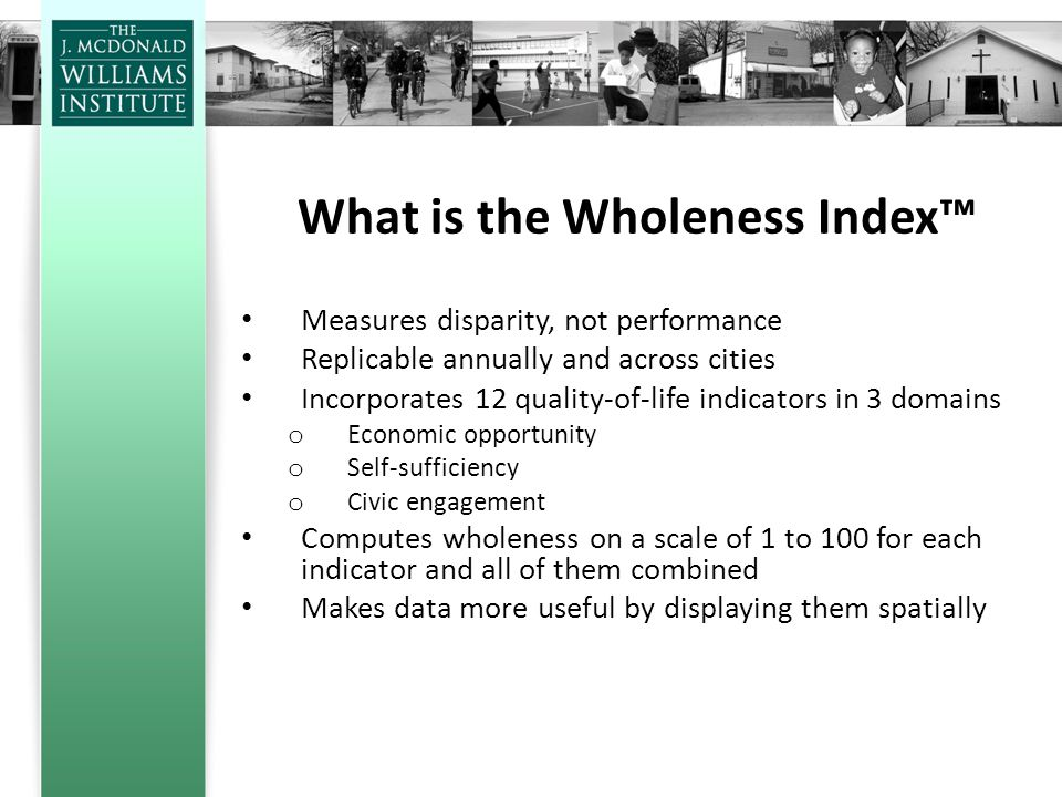 What is the Wholeness Index™ Measures disparity, not performance Replicable annually and across cities Incorporates 12 quality-of-life indicators in 3