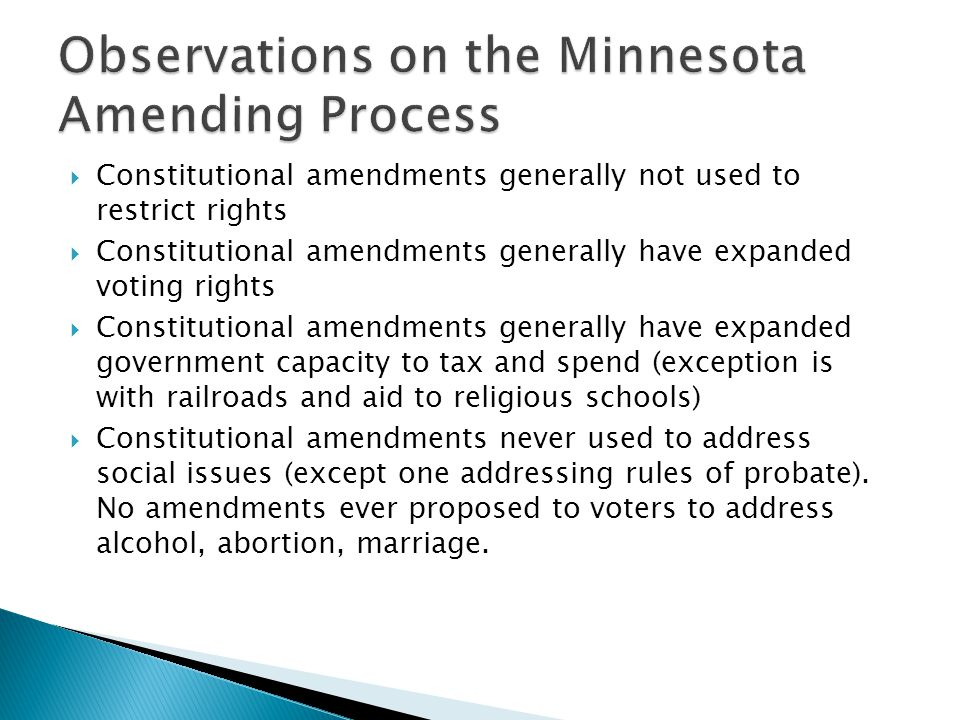  Constitutional amendments generally not used to restrict rights  Constitutional amendments generally have expanded voting rights  Constitutional amendments generally have expanded government capacity to tax and spend (exception is with railroads and aid to religious schools)  Constitutional amendments never used to address social issues (except one addressing rules of probate).