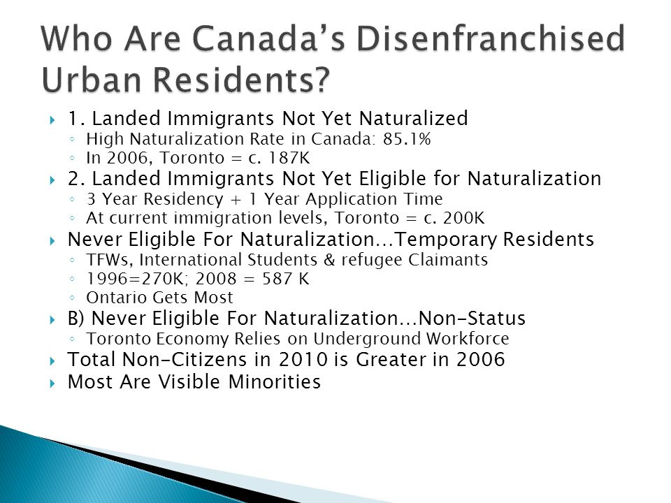  1. Landed Immigrants Not Yet Naturalized ◦ High Naturalization Rate in Canada: 85.1% ◦ In 2006, Toronto = c. 187K  2. Landed Immigrants Not Yet Eli