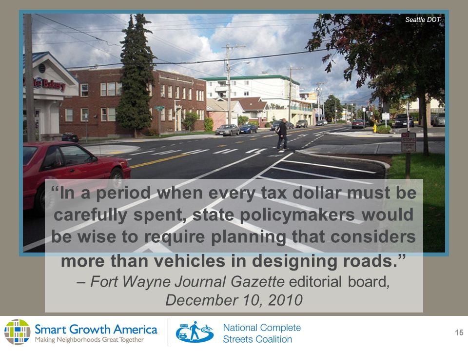 15 In a period when every tax dollar must be carefully spent, state policymakers would be wise to require planning that considers more than vehicles in designing roads. – Fort Wayne Journal Gazette editorial board, December 10, 2010 Seattle DOT