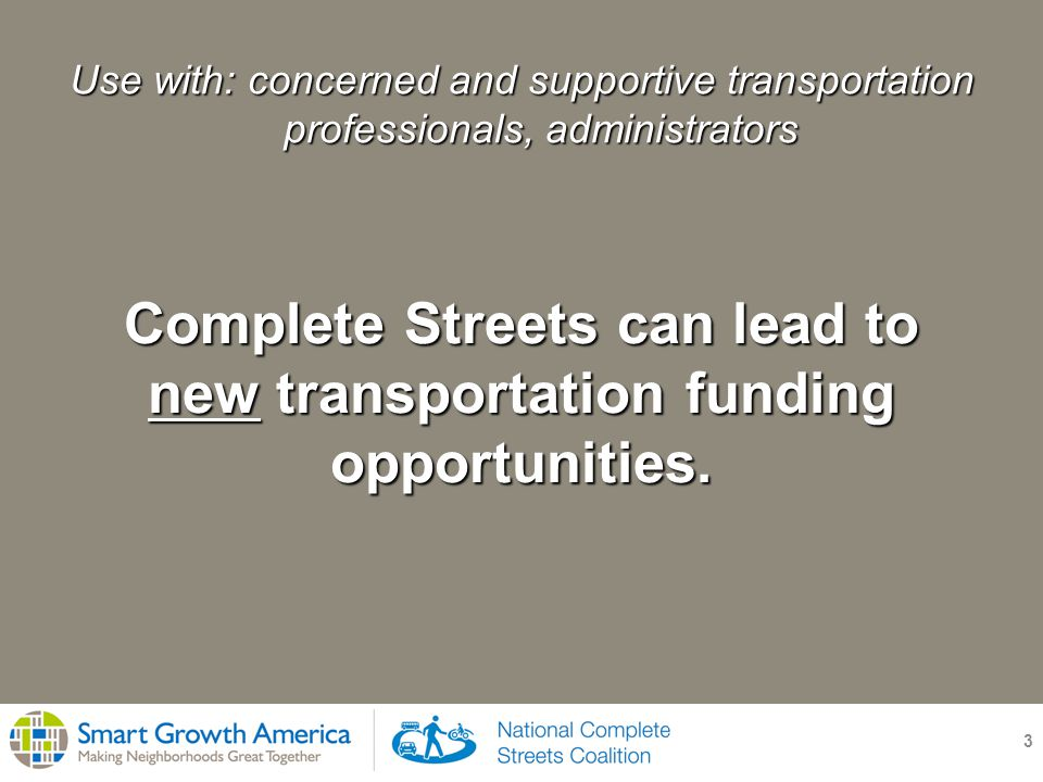3 Use with: concerned and supportive transportation professionals, administrators Complete Streets can lead to new transportation funding opportunities.