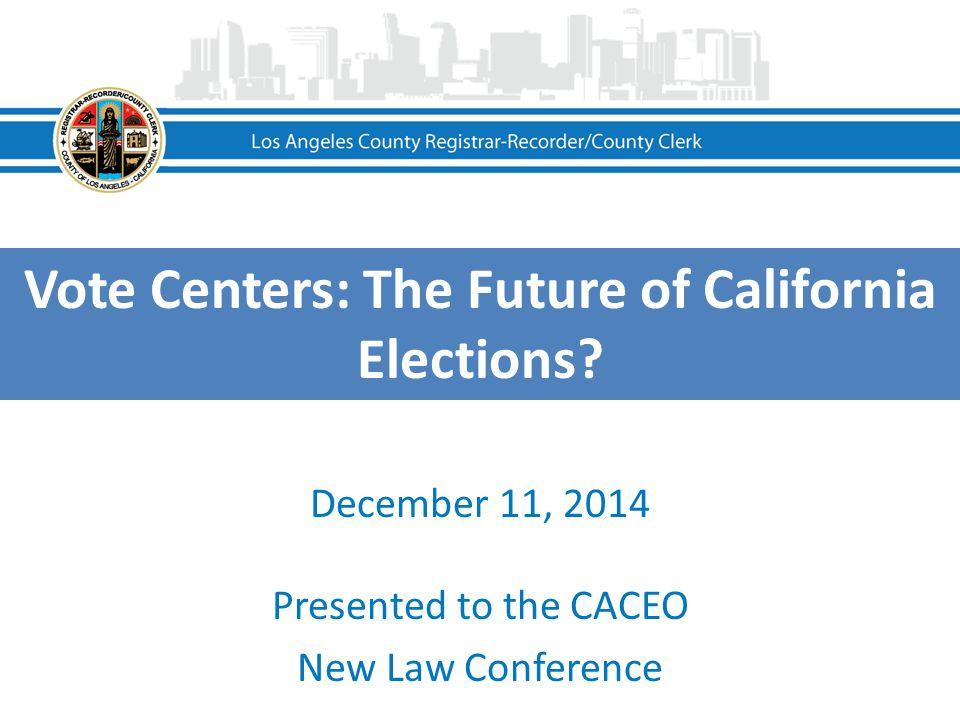 Vote Centers: The Future of California Elections? December 11, 2014 Presented to the CACEO New Law Conference