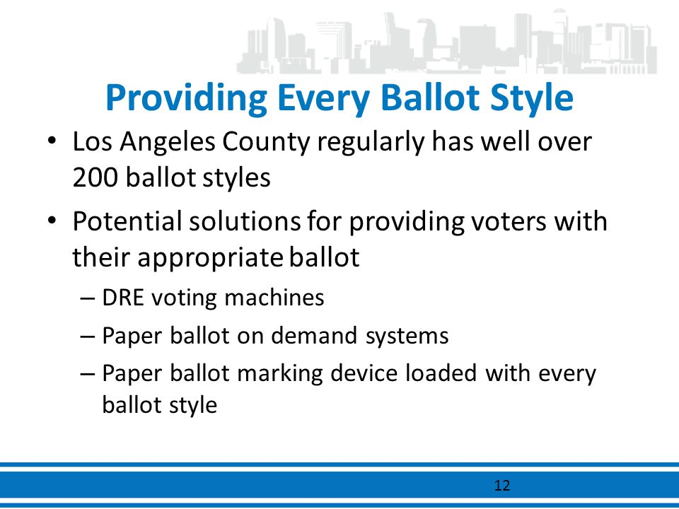 Providing Every Ballot Style Los Angeles County regularly has well over 200 ballot styles Potential solutions for providing voters with their appropri