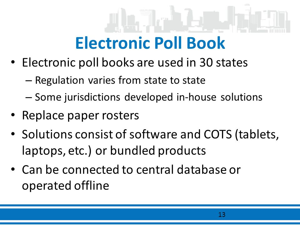 Electronic Poll Book Electronic poll books are used in 30 states – Regulation varies from state to state – Some jurisdictions developed in-house solut