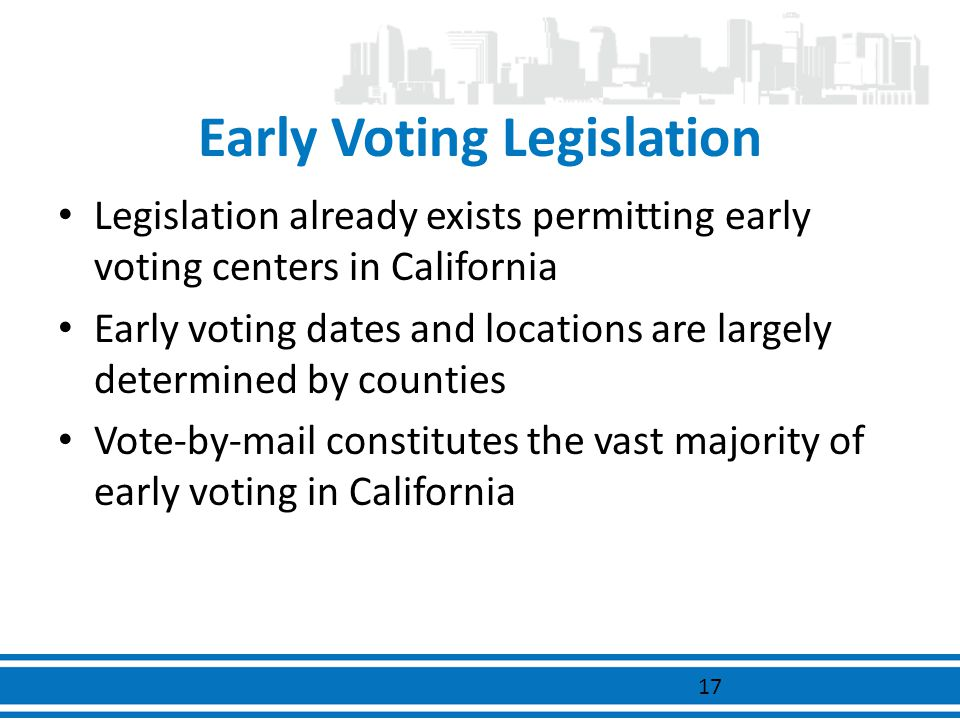Early Voting Legislation Legislation already exists permitting early voting centers in California Early voting dates and locations are largely determi