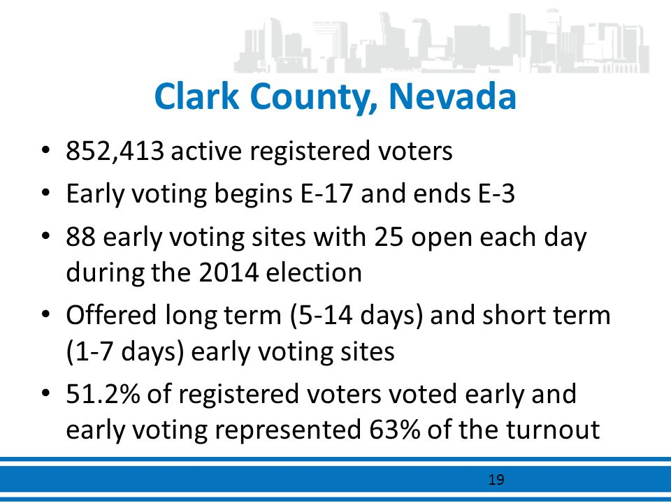 Clark County, Nevada 852,413 active registered voters Early voting begins E-17 and ends E-3 88 early voting sites with 25 open each day during the 201