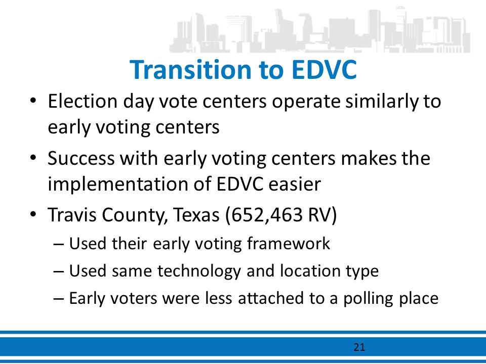 Transition to EDVC Election day vote centers operate similarly to early voting centers Success with early voting centers makes the implementation of E