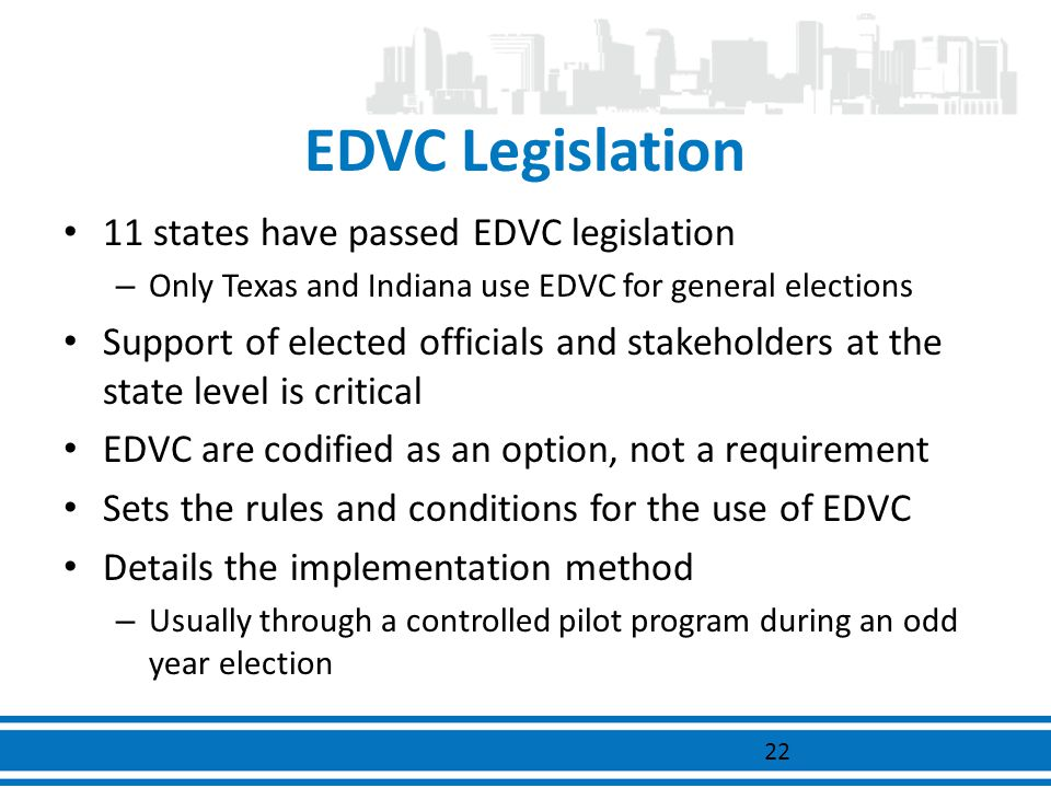 EDVC Legislation 11 states have passed EDVC legislation – Only Texas and Indiana use EDVC for general elections Support of elected officials and stake