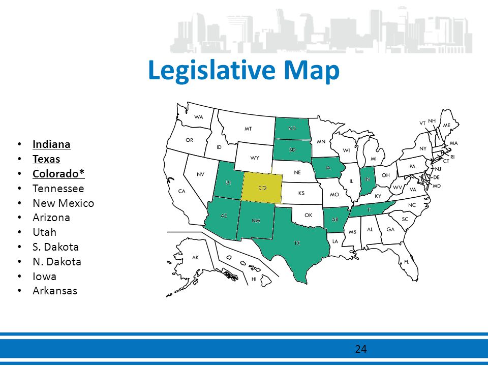 Legislative Map Indiana Texas Colorado* Tennessee New Mexico Arizona Utah S. Dakota N. Dakota Iowa Arkansas 24