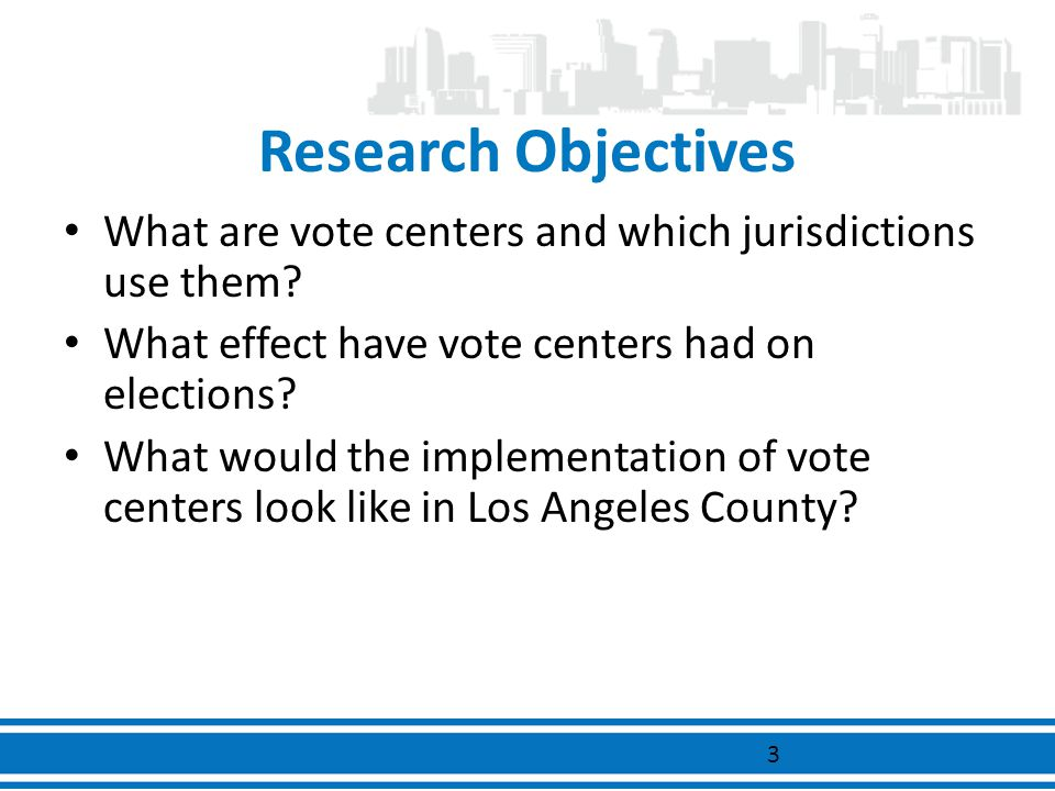 Research Objectives What are vote centers and which jurisdictions use them? What effect have vote centers had on elections? What would the implementat