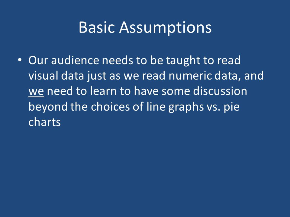 Basic Assumptions Our audience needs to be taught to read visual data just as we read numeric data, and we need to learn to have some discussion beyon