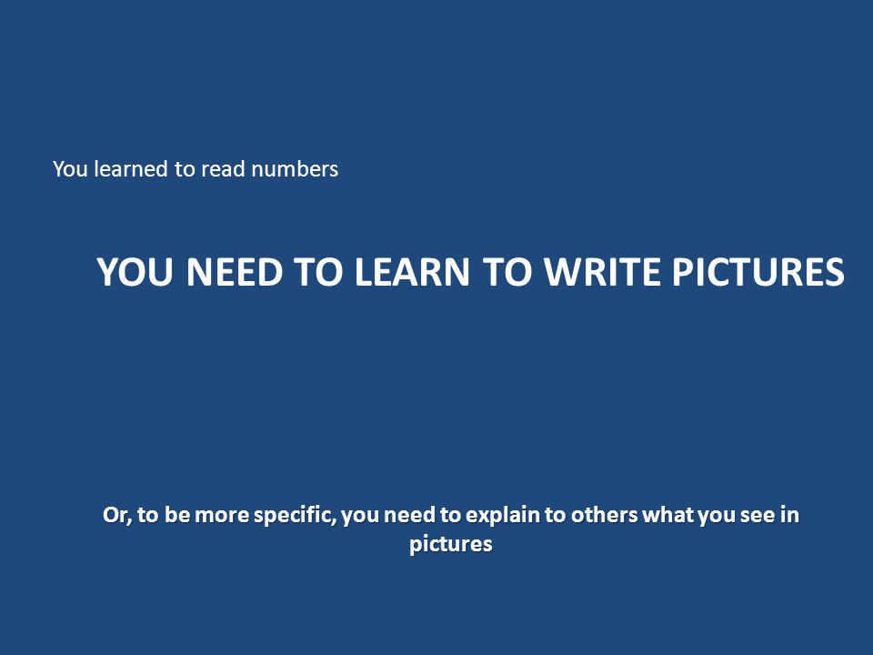 YOU NEED TO LEARN TO WRITE PICTURES You learned to read numbers Or, to be more specific, you need to explain to others what you see in pictures
