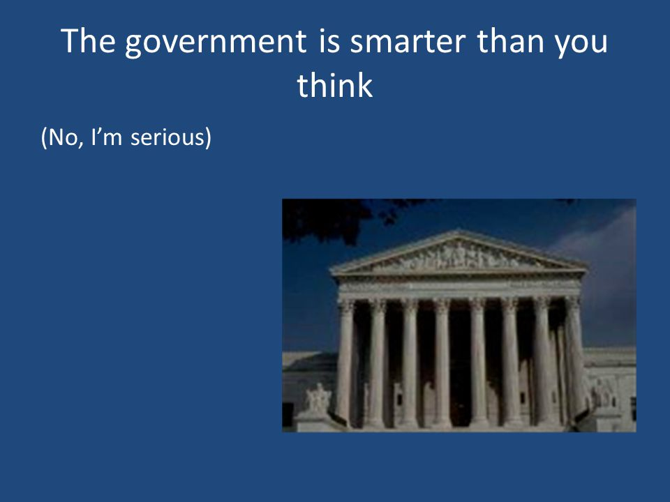 The government is smarter than you think (No, I'm serious)