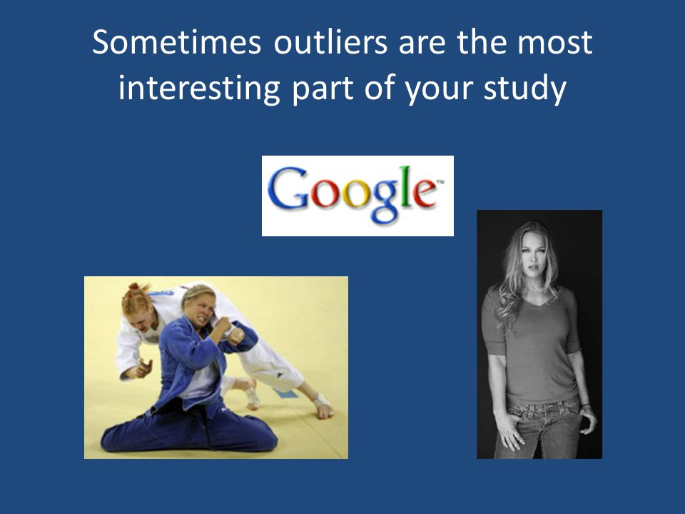 Sometimes outliers are the most interesting part of your study