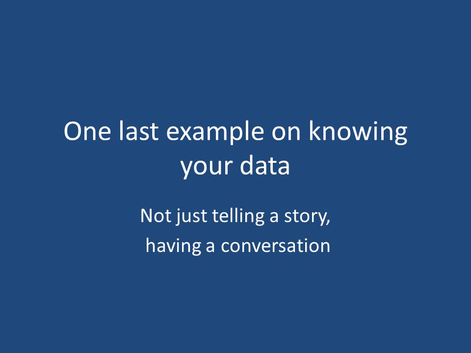 One last example on knowing your data Not just telling a story, having a conversation