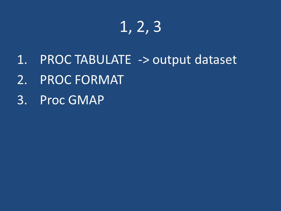 1, 2, 3 1.PROC TABULATE -> output dataset 2.PROC FORMAT 3.Proc GMAP