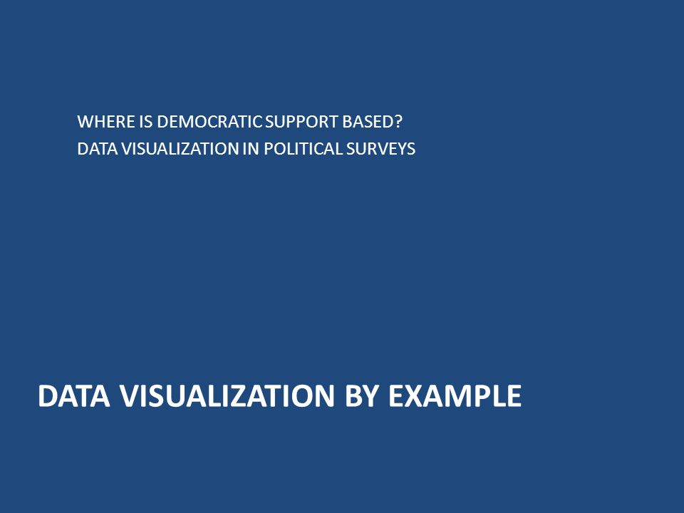 DATA VISUALIZATION BY EXAMPLE WHERE IS DEMOCRATIC SUPPORT BASED? DATA VISUALIZATION IN POLITICAL SURVEYS