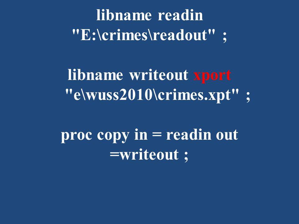 libname readin E:\crimes\readout ; libname writeout xport e\wuss2010\crimes.xpt ; proc copy in = readin out =writeout ;