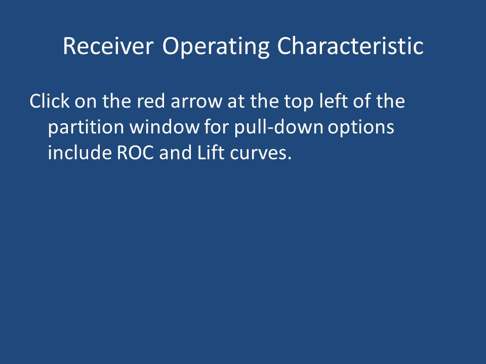 Receiver Operating Characteristic Click on the red arrow at the top left of the partition window for pull-down options include ROC and Lift curves.