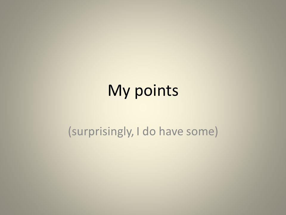 My points (surprisingly, I do have some)