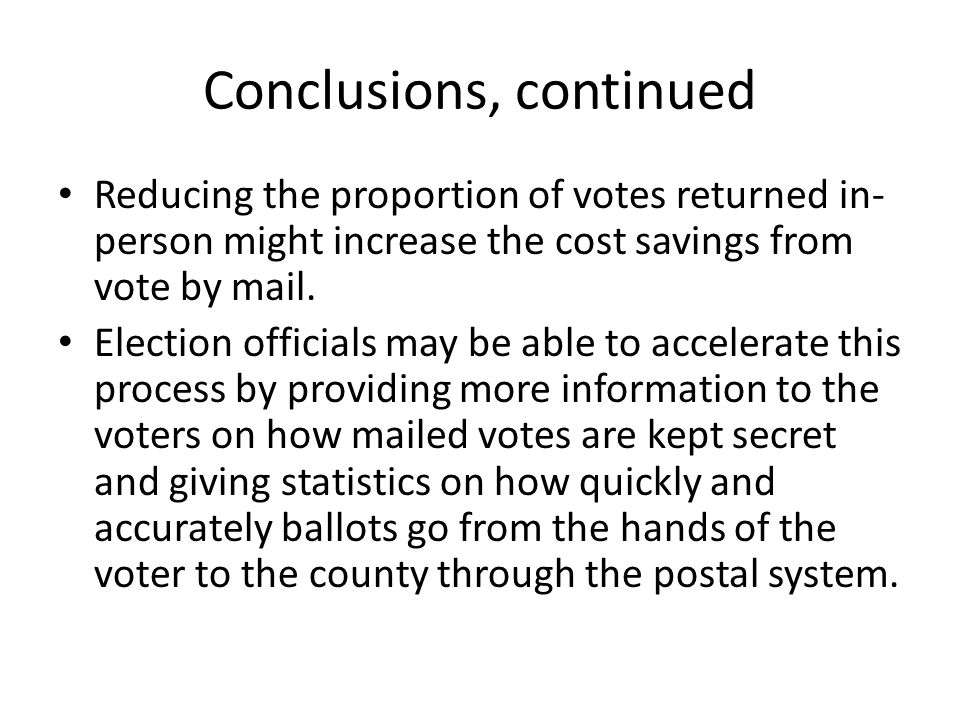 Conclusions, continued Reducing the proportion of votes returned in- person might increase the cost savings from vote by mail.