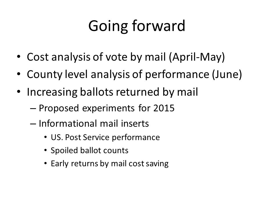 Going forward Cost analysis of vote by mail (April-May) County level analysis of performance (June) Increasing ballots returned by mail – Proposed experiments for 2015 – Informational mail inserts US.