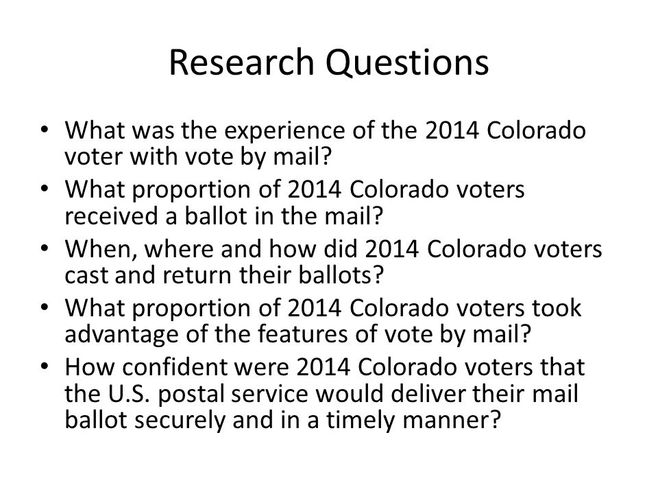 Research Questions What was the experience of the 2014 Colorado voter with vote by mail.