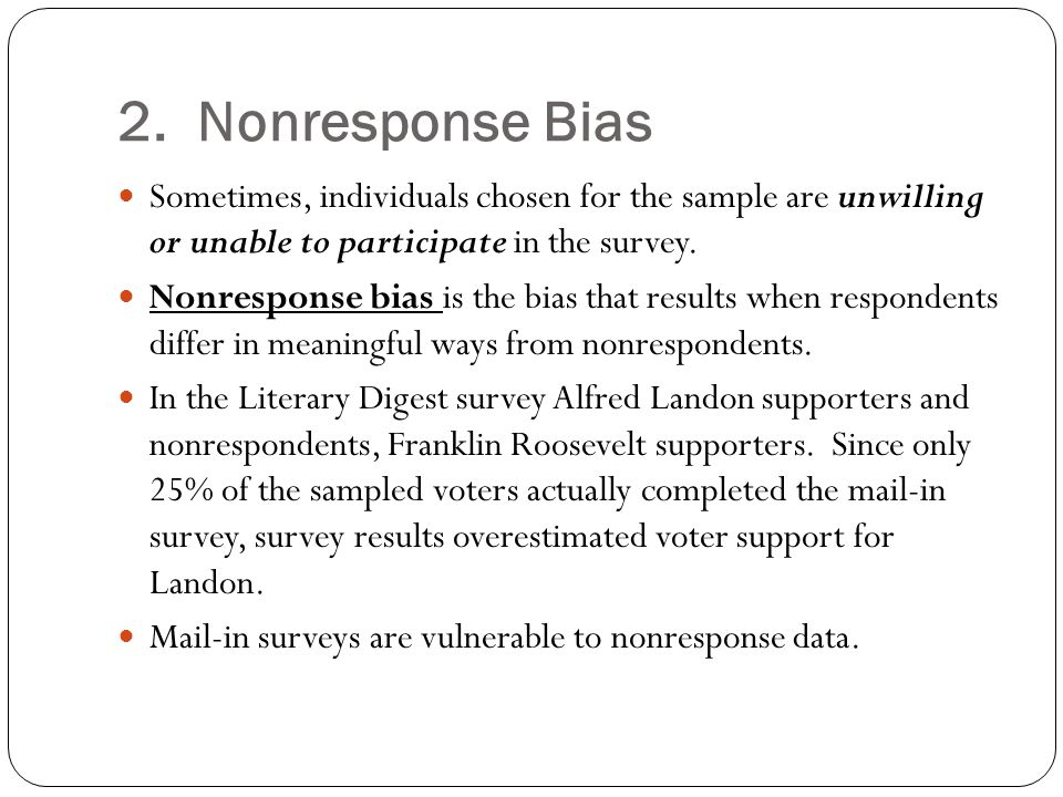 2. Nonresponse Bias Sometimes, individuals chosen for the sample are unwilling or unable to participate in the survey. Nonresponse bias is the bias th