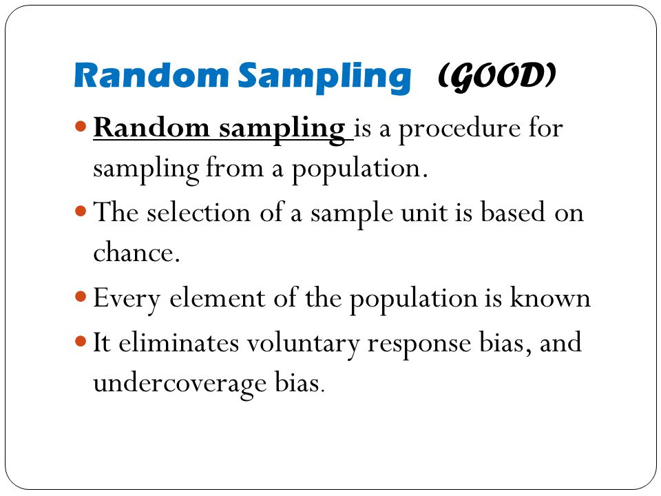 Random Sampling (GOOD) Random sampling is a procedure for sampling from a population. The selection of a sample unit is based on chance. Every element
