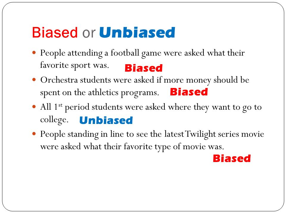 Biased or Unbiased People attending a football game were asked what their favorite sport was. Orchestra students were asked if more money should be sp