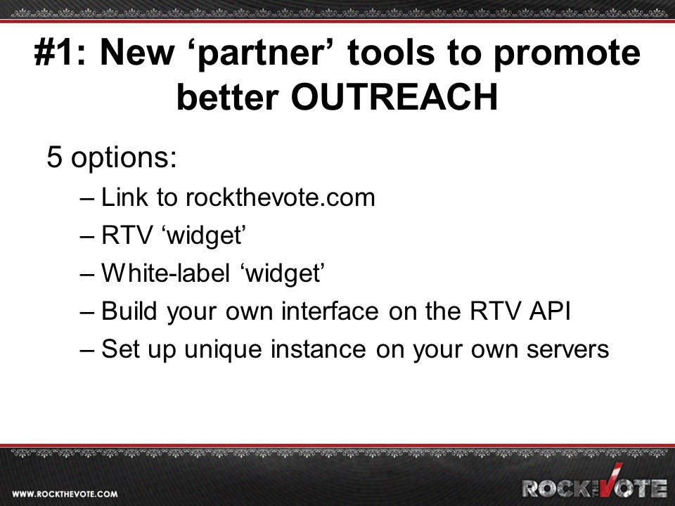 #1: New 'partner' tools to promote better OUTREACH 5 options: –Link to rockthevote.com –RTV 'widget' –White-label 'widget' –Build your own interface on the RTV API –Set up unique instance on your own servers